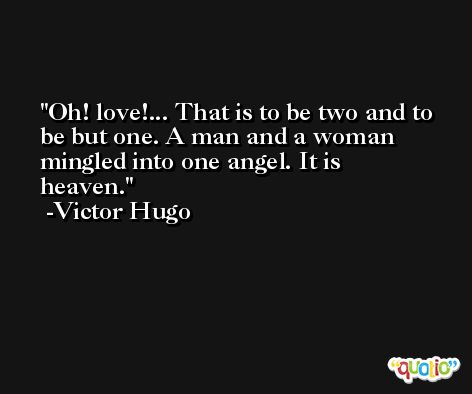 Oh! love!... That is to be two and to be but one. A man and a woman mingled into one angel. It is heaven. -Victor Hugo
