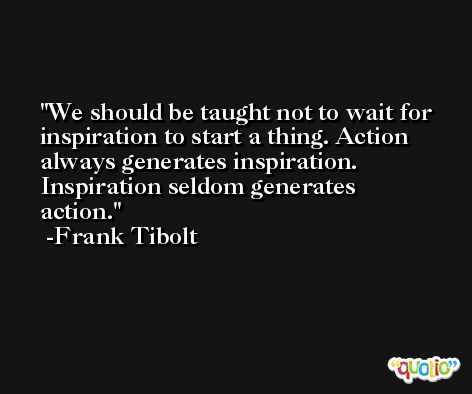 We should be taught not to wait for inspiration to start a thing. Action always generates inspiration. Inspiration seldom generates action. -Frank Tibolt