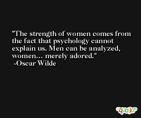 The strength of women comes from the fact that psychology cannot explain us. Men can be analyzed, women… merely adored. -Oscar Wilde