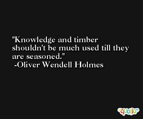 Knowledge and timber shouldn't be much used till they are seasoned. -Oliver Wendell Holmes
