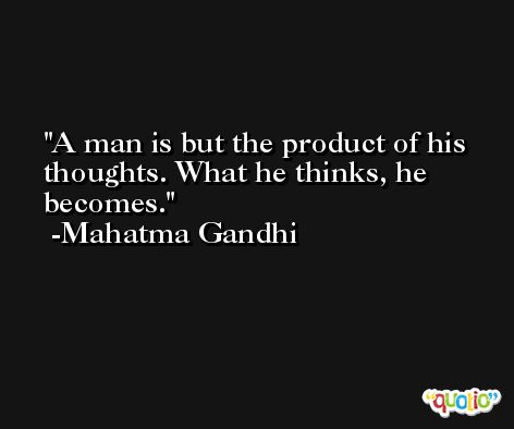 A man is but the product of his thoughts. What he thinks, he becomes. -Mahatma Gandhi
