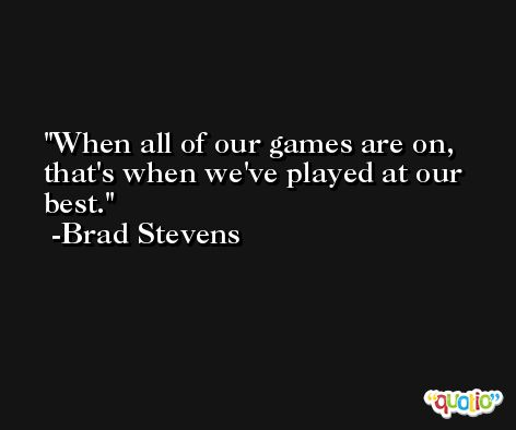 When all of our games are on, that's when we've played at our best. -Brad Stevens