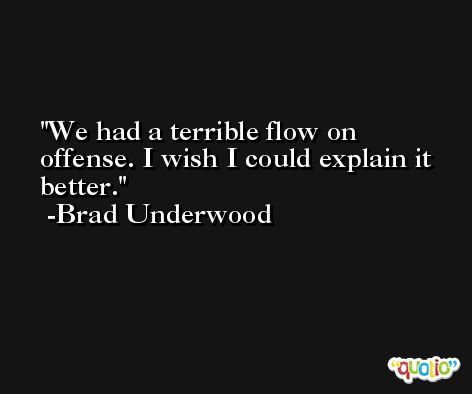 We had a terrible flow on offense. I wish I could explain it better. -Brad Underwood