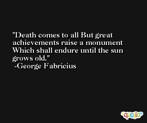 Death comes to all But great achievements raise a monument Which shall endure until the sun grows old. -George Fabricius