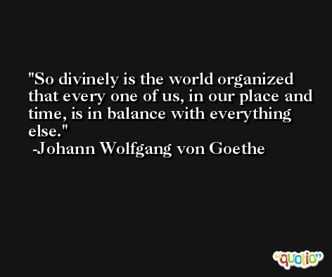 So divinely is the world organized that every one of us, in our place and time, is in balance with everything else. -Johann Wolfgang von Goethe