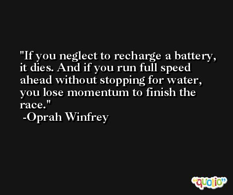 If you neglect to recharge a battery, it dies. And if you run full speed ahead without stopping for water, you lose momentum to finish the race. -Oprah Winfrey