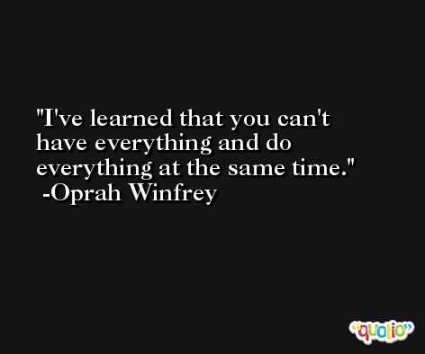 I've learned that you can't have everything and do everything at the same time. -Oprah Winfrey