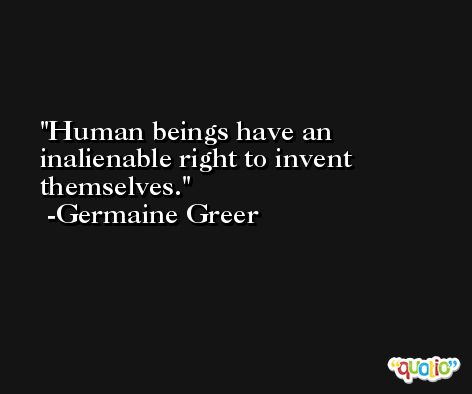 Human beings have an inalienable right to invent themselves. -Germaine Greer