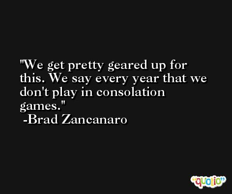 We get pretty geared up for this. We say every year that we don't play in consolation games. -Brad Zancanaro