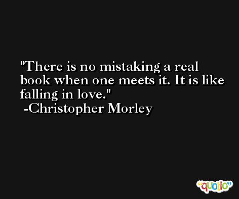 There is no mistaking a real book when one meets it. It is like falling in love. -Christopher Morley