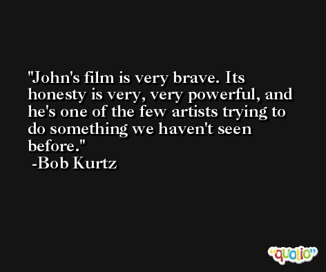 John's film is very brave. Its honesty is very, very powerful, and he's one of the few artists trying to do something we haven't seen before. -Bob Kurtz