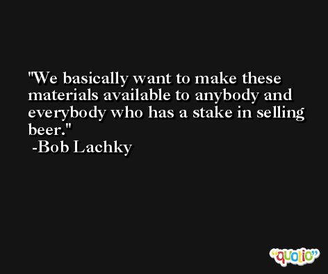 We basically want to make these materials available to anybody and everybody who has a stake in selling beer. -Bob Lachky