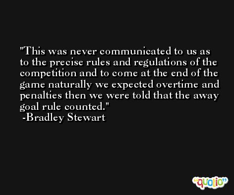 This was never communicated to us as to the precise rules and regulations of the competition and to come at the end of the game naturally we expected overtime and penalties then we were told that the away goal rule counted. -Bradley Stewart