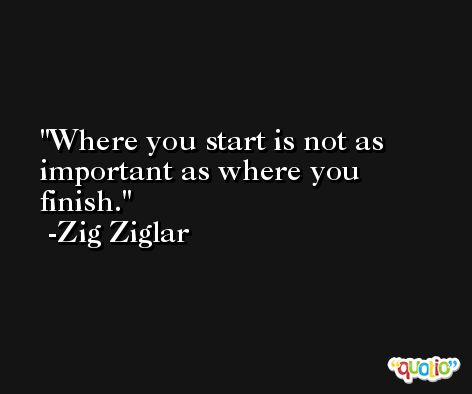 Where you start is not as important as where you finish. -Zig Ziglar