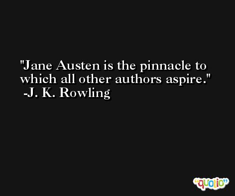 Jane Austen is the pinnacle to which all other authors aspire. -J. K. Rowling