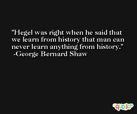 Hegel was right when he said that we learn from history that man can never learn anything from history. -George Bernard Shaw