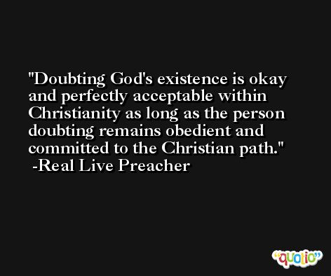 Doubting God's existence is okay and perfectly acceptable within Christianity as long as the person doubting remains obedient and committed to the Christian path. -Real Live Preacher