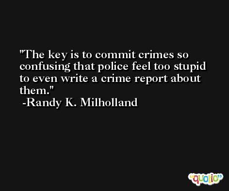 The key is to commit crimes so confusing that police feel too stupid to even write a crime report about them. -Randy K. Milholland