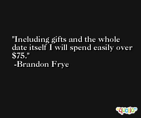 Including gifts and the whole date itself I will spend easily over $75. -Brandon Frye