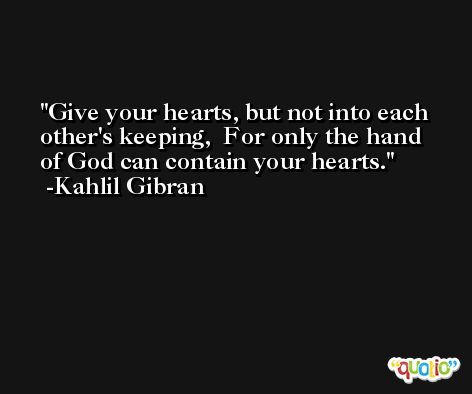 Give your hearts, but not into each other's keeping,  For only the hand of God can contain your hearts. -Kahlil Gibran