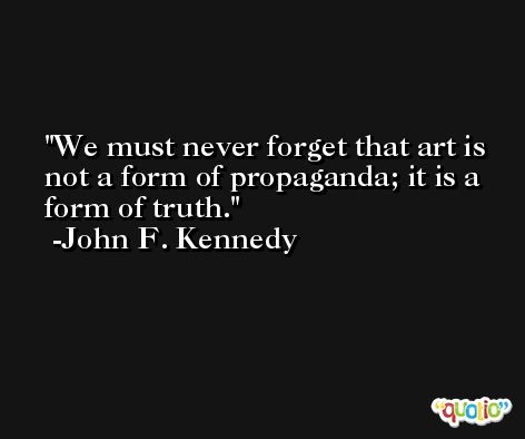 We must never forget that art is not a form of propaganda; it is a form of truth. -John F. Kennedy