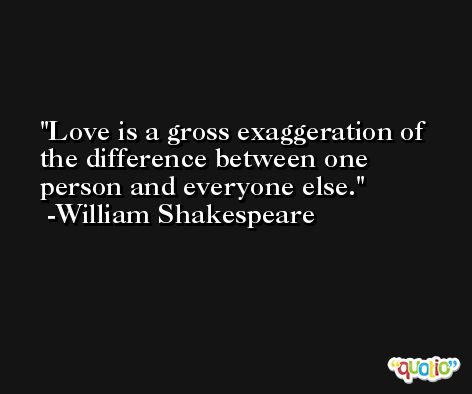 Love is a gross exaggeration of the difference between one person and everyone else. -William Shakespeare