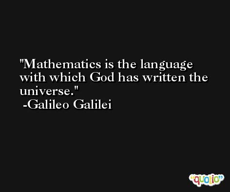 Mathematics is the language with which God has written the universe. -Galileo Galilei