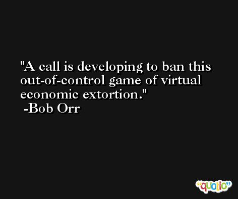 A call is developing to ban this out-of-control game of virtual economic extortion. -Bob Orr