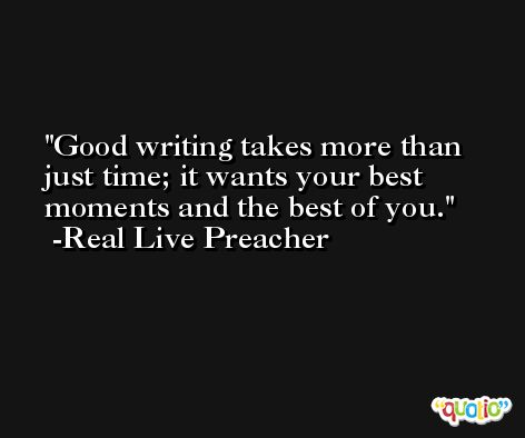 Good writing takes more than just time; it wants your best moments and the best of you. -Real Live Preacher