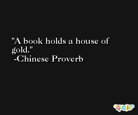 A book holds a house of gold.  -Chinese Proverb