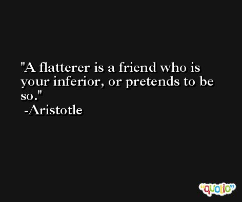 A flatterer is a friend who is your inferior, or pretends to be so. -Aristotle