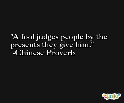 A fool judges people by the presents they give him.  -Chinese Proverb