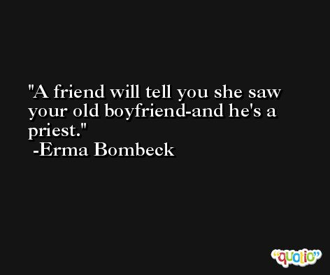 A friend will tell you she saw your old boyfriend-and he's a priest.  -Erma Bombeck