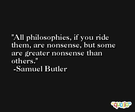 All philosophies, if you ride them, are nonsense, but some are greater nonsense than others. -Samuel Butler