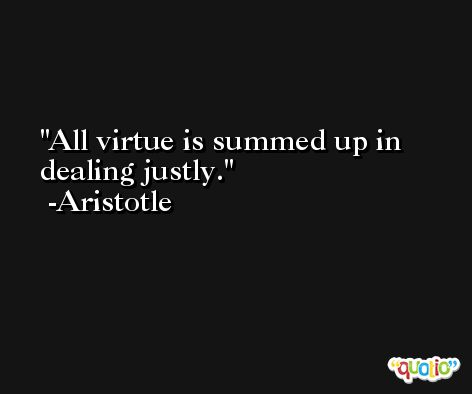 All virtue is summed up in dealing justly. -Aristotle