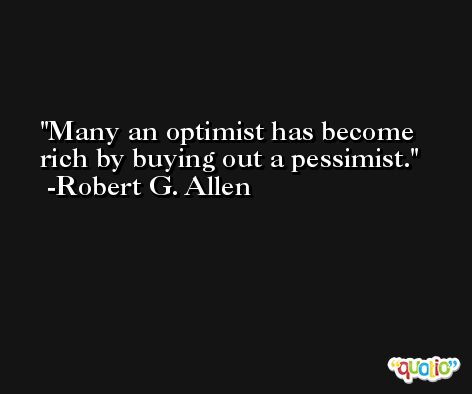 Many an optimist has become rich by buying out a pessimist. -Robert G. Allen