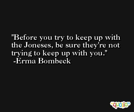 Before you try to keep up with the Joneses, be sure they're not trying to keep up with you.  -Erma Bombeck