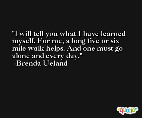 I will tell you what I have learned myself. For me, a long five or six mile walk helps. And one must go alone and every day. -Brenda Ueland