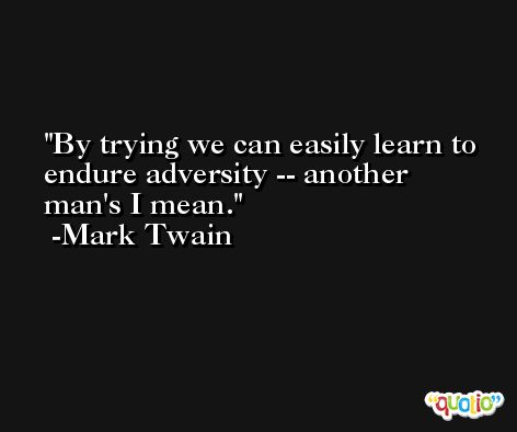 By trying we can easily learn to endure adversity -- another man's I mean. -Mark Twain