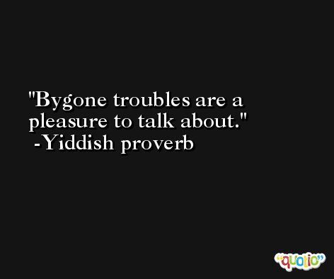 Bygone troubles are a pleasure to talk about. -Yiddish proverb