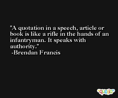 A quotation in a speech, article or book is like a rifle in the hands of an infantryman. It speaks with authority. -Brendan Francis