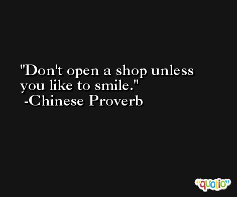 Don't open a shop unless you like to smile. -Chinese Proverb