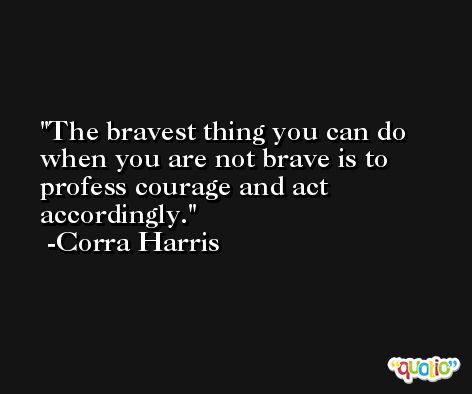 The bravest thing you can do when you are not brave is to profess courage and act accordingly. -Corra Harris