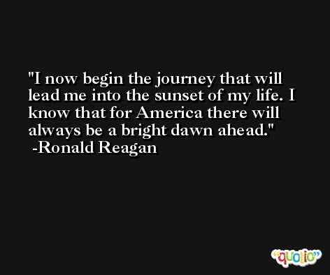 I now begin the journey that will lead me into the sunset of my life. I know that for America there will always be a bright dawn ahead. -Ronald Reagan