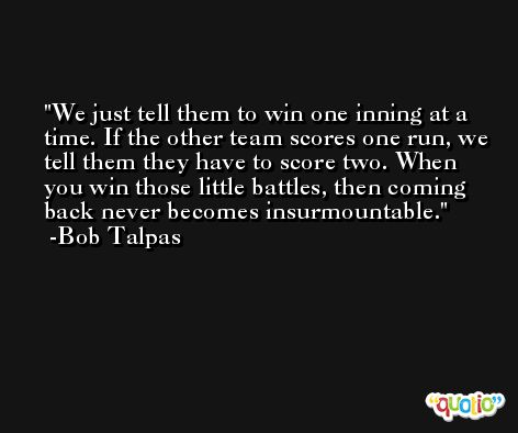 We just tell them to win one inning at a time. If the other team scores one run, we tell them they have to score two. When you win those little battles, then coming back never becomes insurmountable. -Bob Talpas