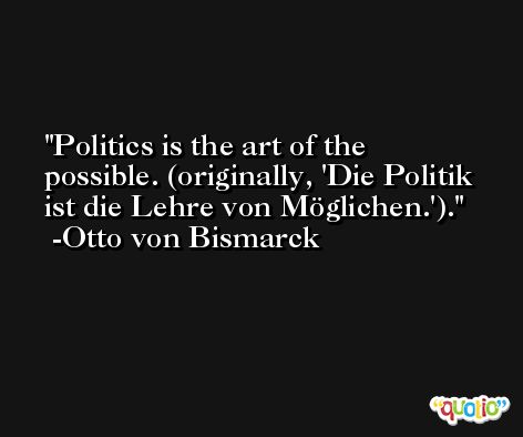Politics is the art of the possible. (originally, 'Die Politik ist die Lehre von Möglichen.'). -Otto von Bismarck