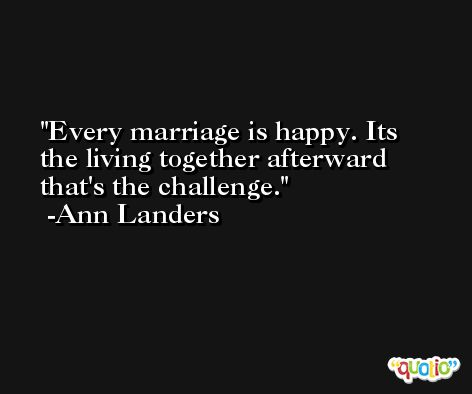 Every marriage is happy. Its the living together afterward that's the challenge. -Ann Landers