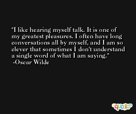 I like hearing myself talk. It is one of my greatest pleasures. I often have long conversations all by myself, and I am so clever that sometimes I don't understand a single word of what I am saying. -Oscar Wilde