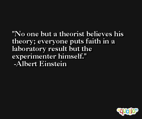 No one but a theorist believes his theory; everyone puts faith in a laboratory result but the experimenter himself. -Albert Einstein