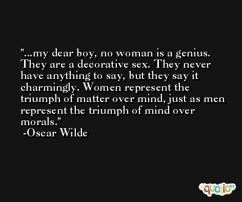 ...my dear boy, no woman is a genius. They are a decorative sex. They never have anything to say, but they say it charmingly. Women represent the triumph of matter over mind, just as men represent the triumph of mind over morals. -Oscar Wilde